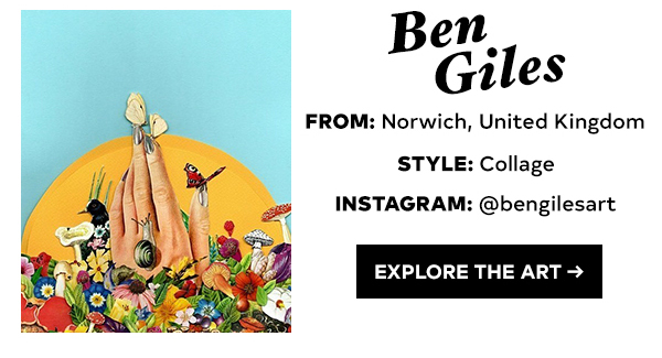 BEN GILES FROM: NORWICH, UNITED KINGDOM STYLE: COLLAGE INSTAGRAM: @BENGILESART EXPLORE THE ART >