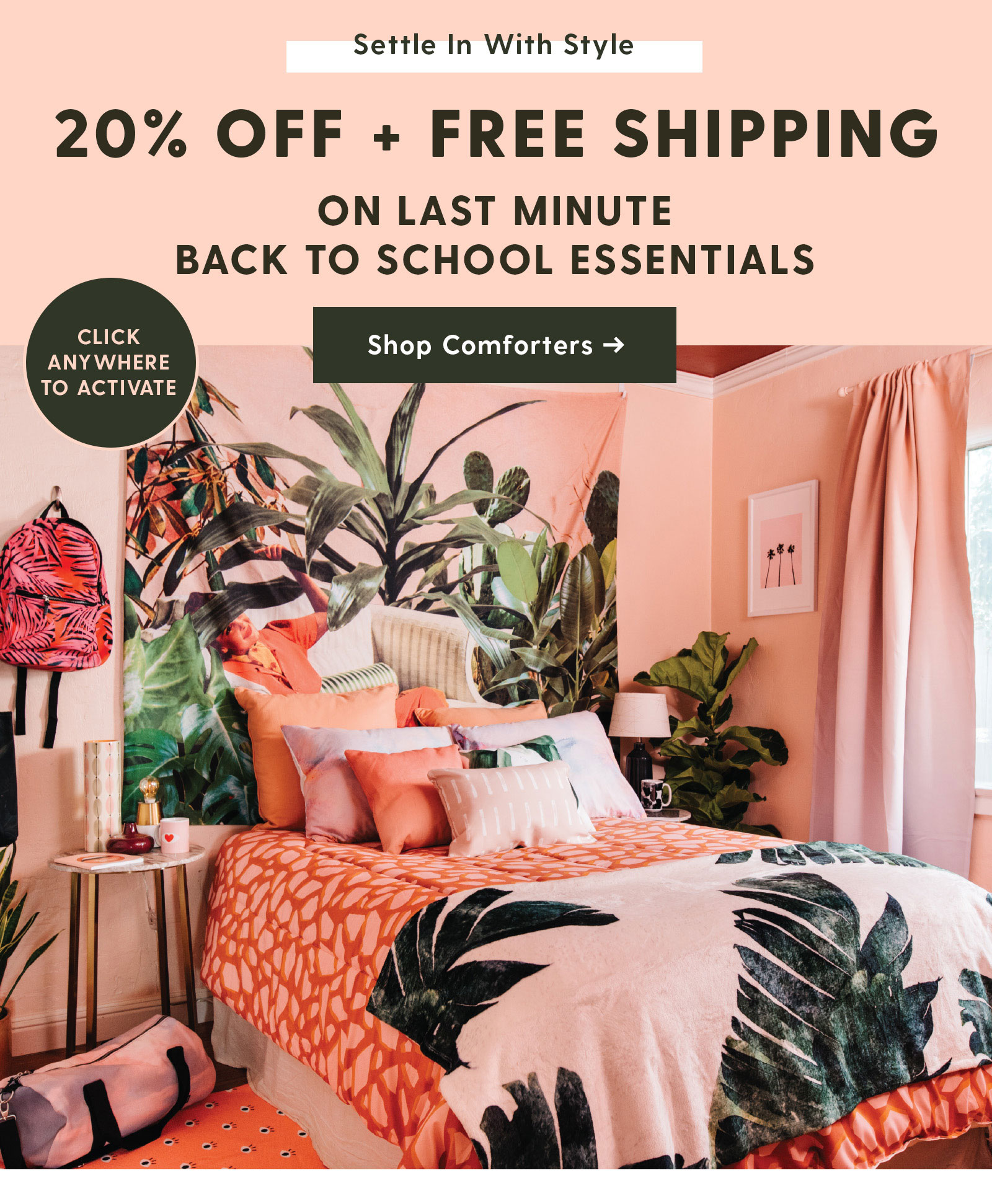 20% Off Last Minute Back to School Essentials. SHOP COMFORTERS